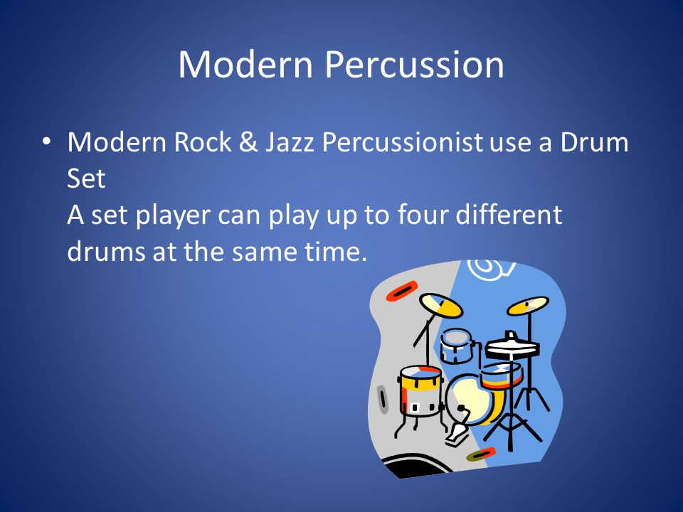 Modern Percussion Modern Rock & Jazz Percussionist use a Drum Set A set player can play up to four different drums at the same time.