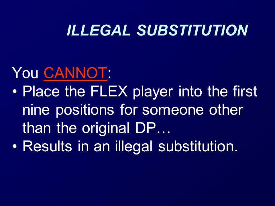ILLEGAL SUBSTITUTION You CANNOT: Place the FLEX player into the first nine positions for someone other than the original DP…