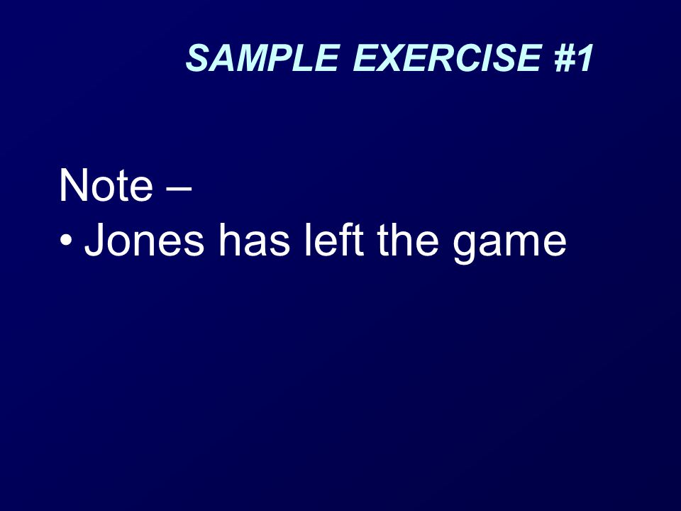 SAMPLE EXERCISE #1 Note – Jones has left the game