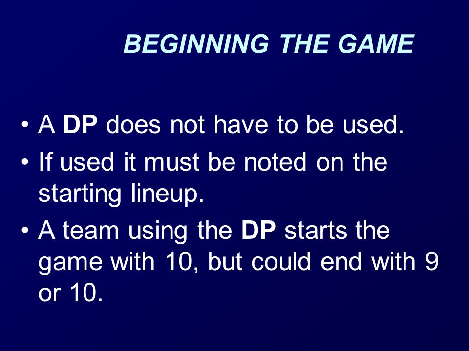 BEGINNING THE GAME A DP does not have to be used. If used it must be noted on the starting lineup.