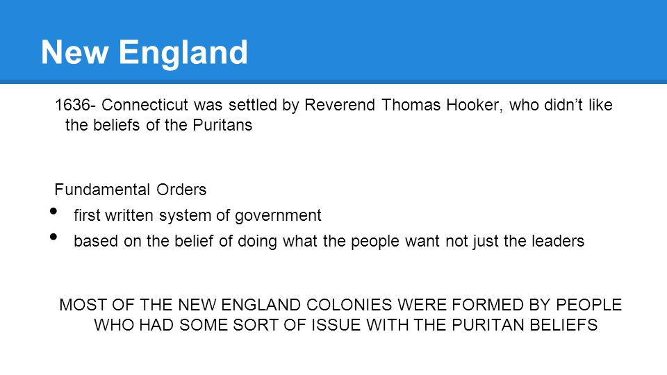 New England 1636- Connecticut was settled by Reverend Thomas Hooker, who didn't like the beliefs of the Puritans.