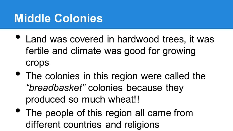 Middle Colonies Land was covered in hardwood trees, it was fertile and climate was good for growing crops.