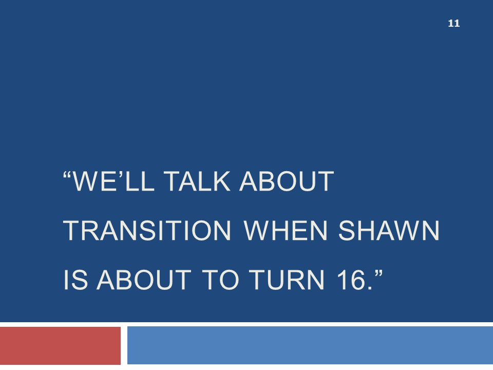 we'll Talk about transition when Shawn is about to turn 16.