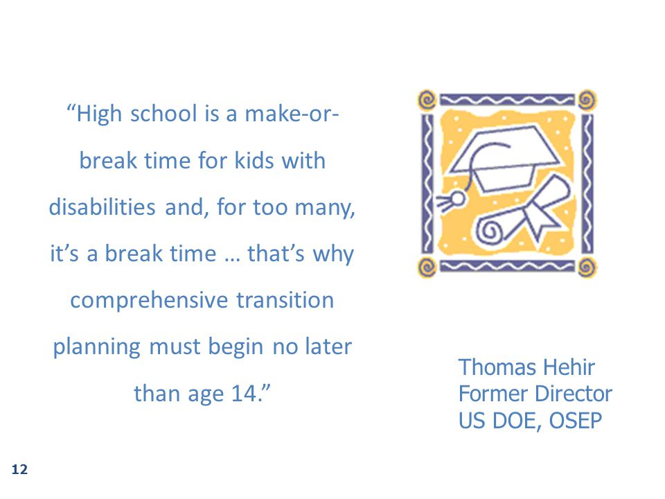 High school is a make-or-break time for kids with disabilities and, for too many, it's a break time … that's why comprehensive transition planning must begin no later than age 14.