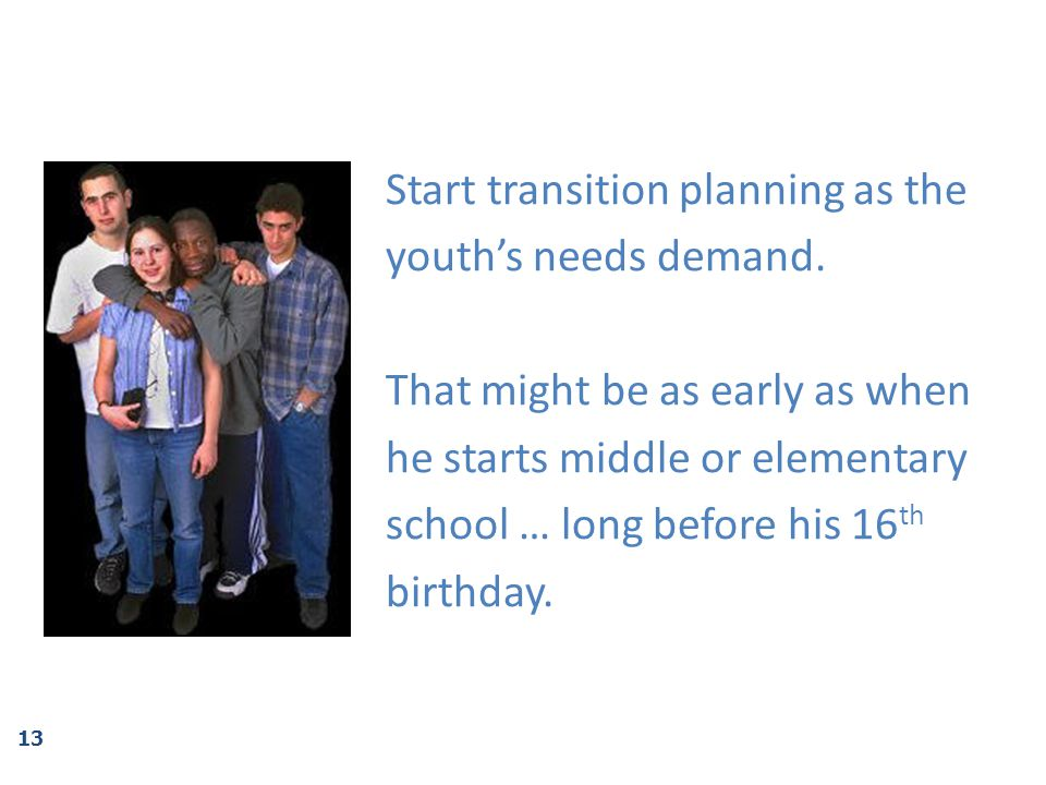 Start transition planning as the youth's needs demand