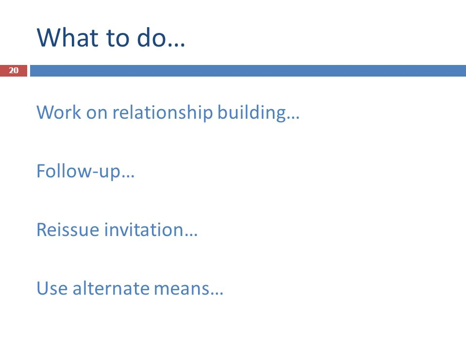 What to do… Work on relationship building… Follow-up… Reissue invitation… Use alternate means…