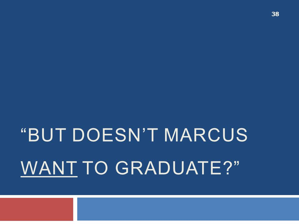 But doesn't MARCUS want to graduate