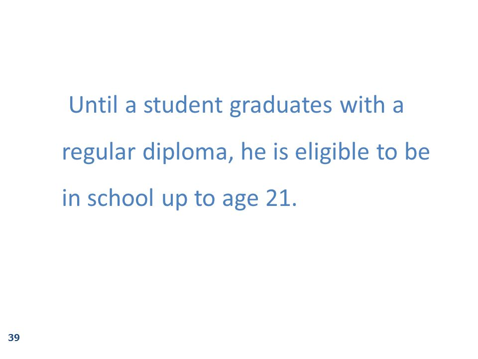 Until a student graduates with a regular diploma, he is eligible to be in school up to age 21.