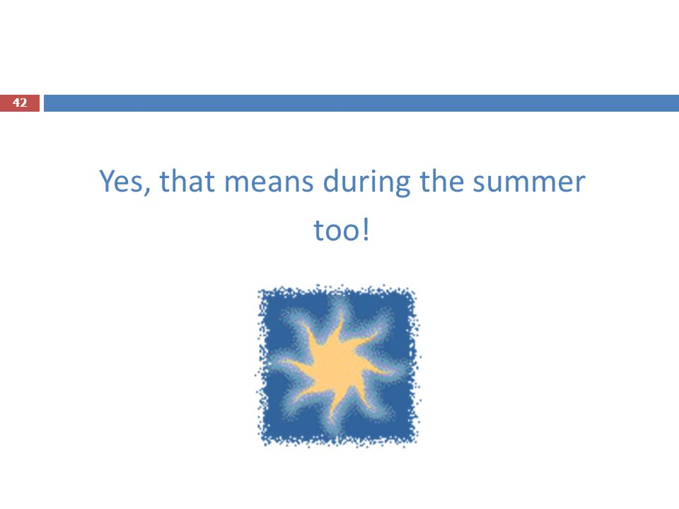 Yes, that means during the summer too!