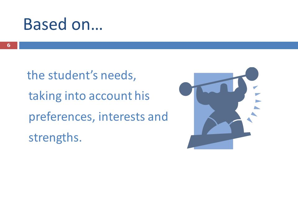 Based on… the student's needs, taking into account his preferences, interests and strengths.