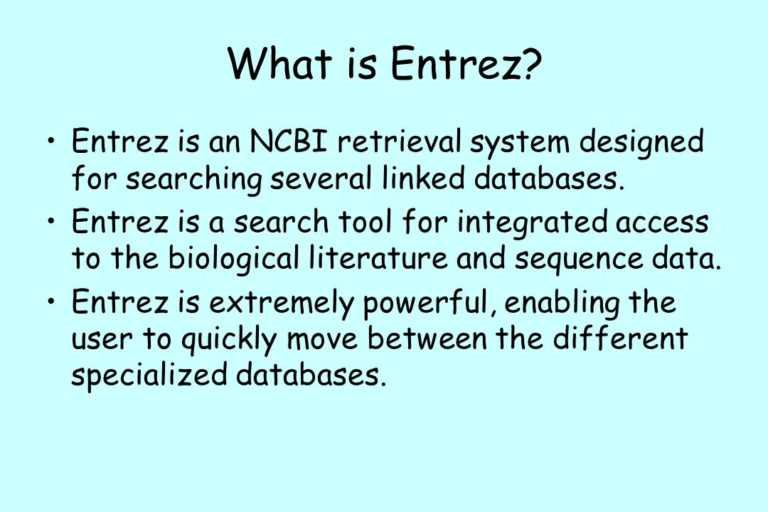 What is Entrez Entrez is an NCBI retrieval system designed for searching several linked databases.