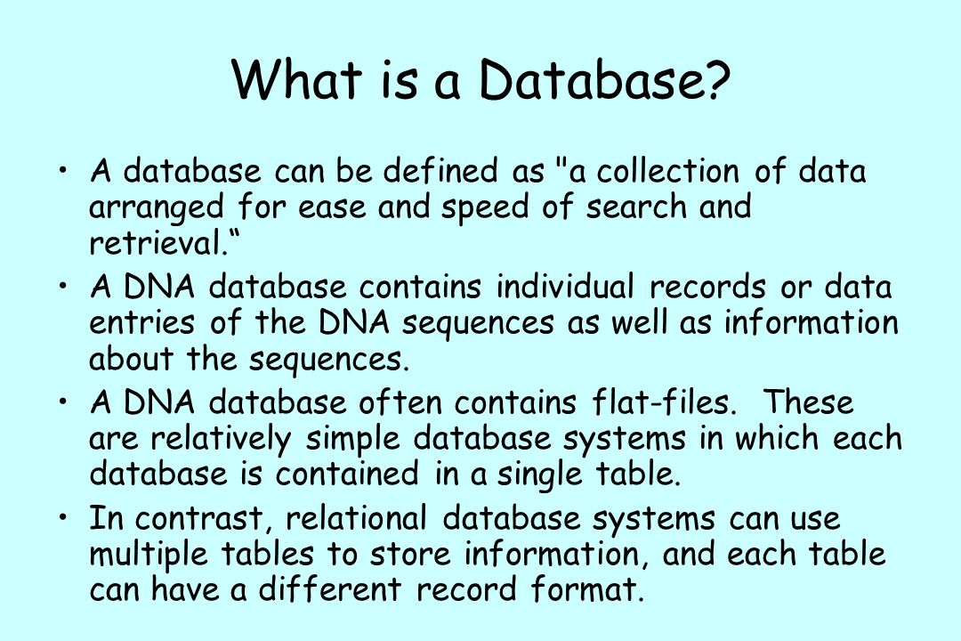What is a Database A database can be defined as a collection of data arranged for ease and speed of search and retrieval.