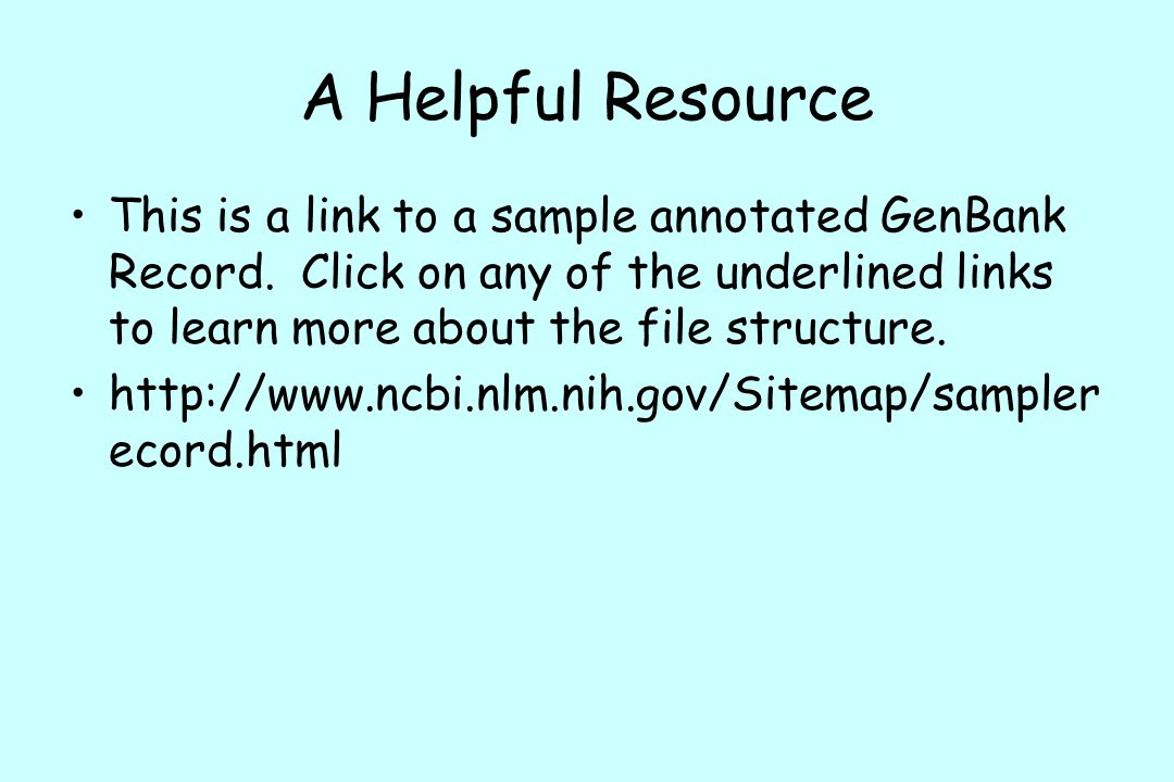 A Helpful Resource This is a link to a sample annotated GenBank Record. Click on any of the underlined links to learn more about the file structure.