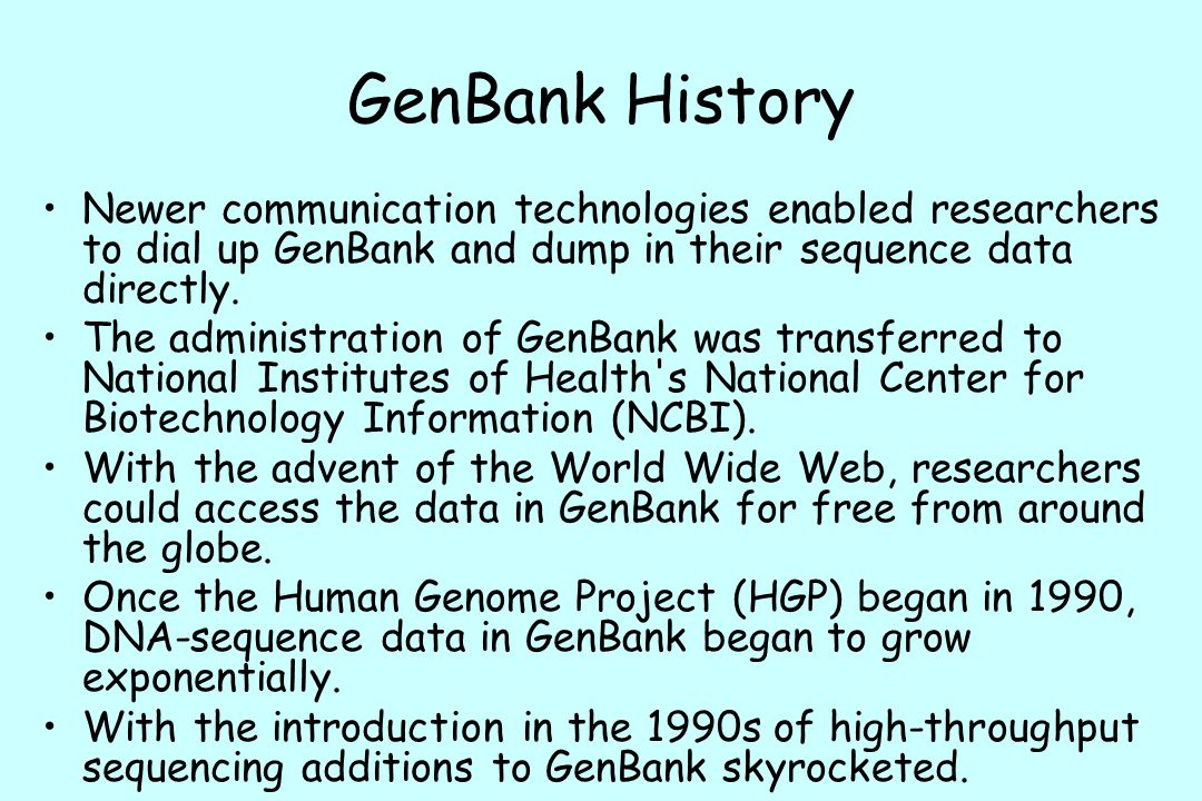 GenBank History Newer communication technologies enabled researchers to dial up GenBank and dump in their sequence data directly.