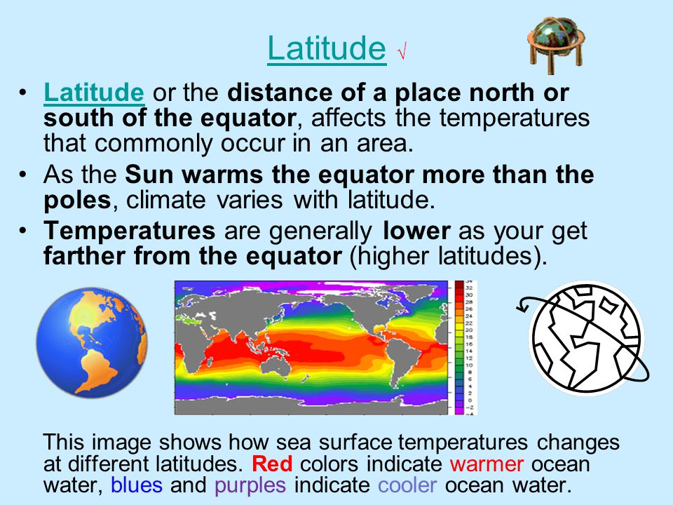 Latitude √ Latitude or the distance of a place north or south of the equator, affects the temperatures that commonly occur in an area.