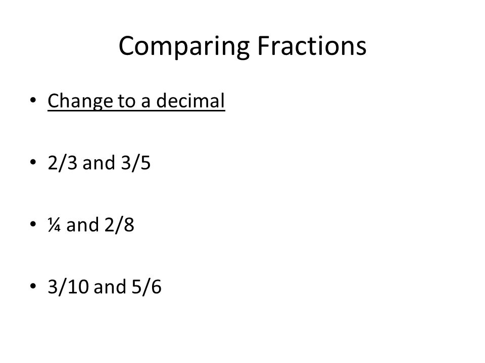Comparing Fractions Change to a decimal 2/3 and 3/5 ¼ and 2/8