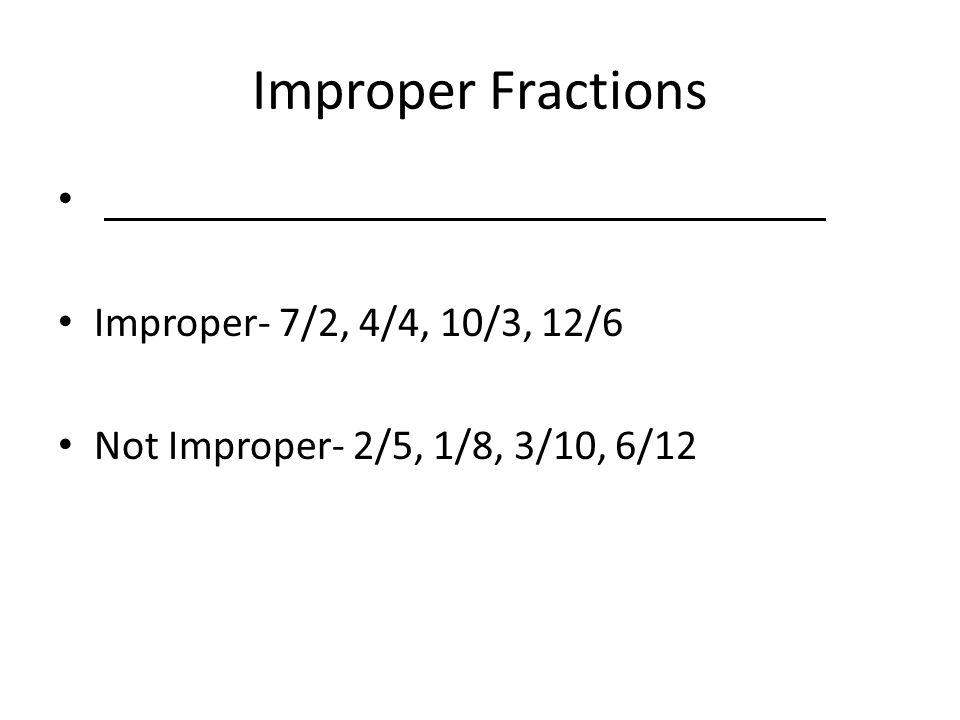 Improper Fractions Improper- 7/2, 4/4, 10/3, 12/6