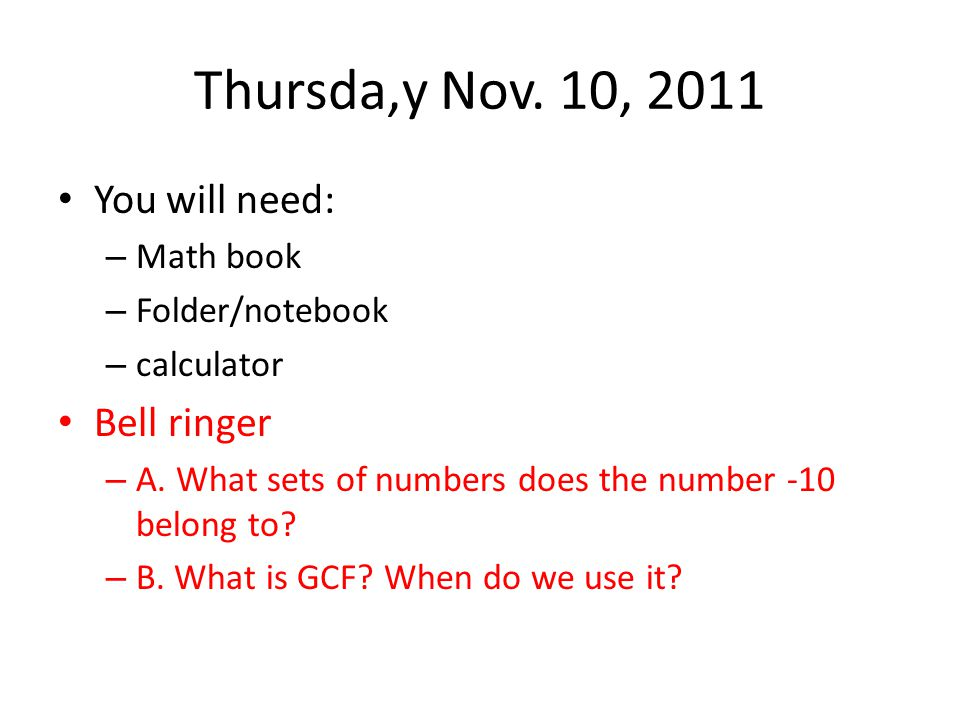 Thursda,y Nov. 10, 2011 You will need: Bell ringer Math book