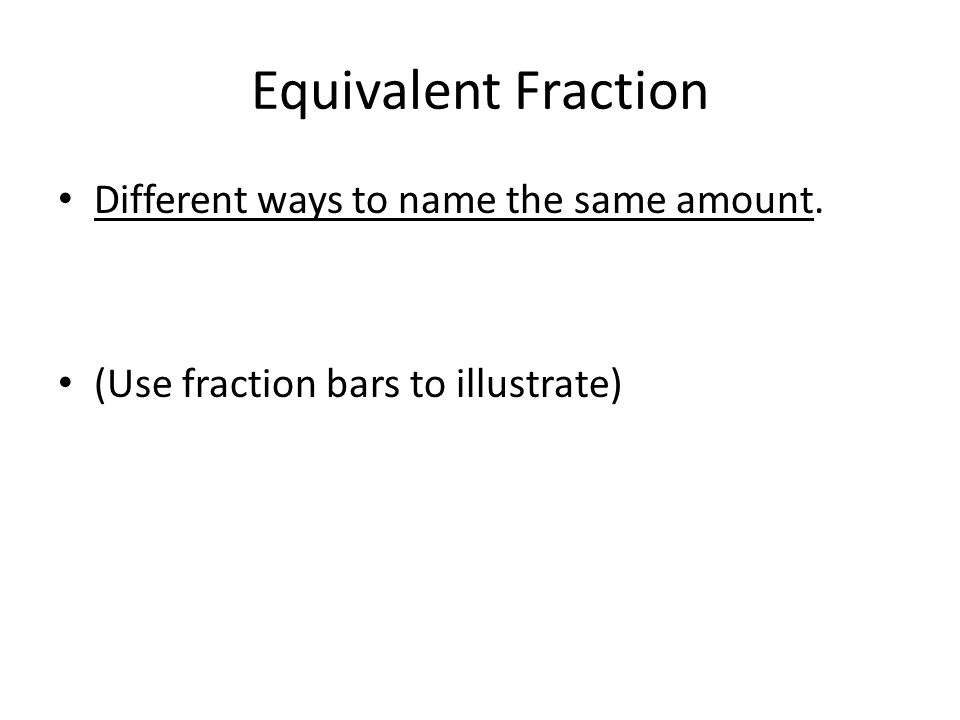 Equivalent Fraction Different ways to name the same amount.