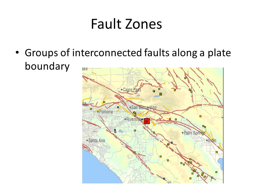 Fault Zones Groups of interconnected faults along a plate boundary