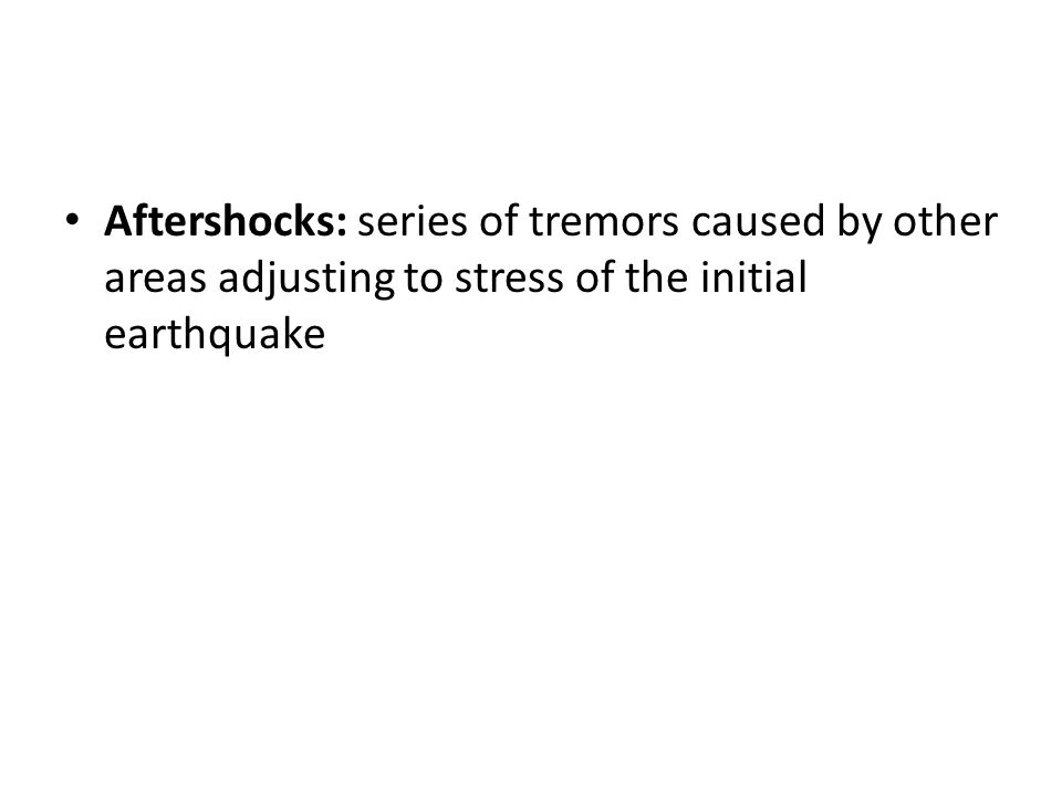 Aftershocks: series of tremors caused by other areas adjusting to stress of the initial earthquake