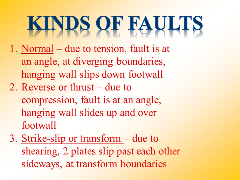 Kinds of faults Normal – due to tension, fault is at an angle, at diverging boundaries, hanging wall slips down footwall.