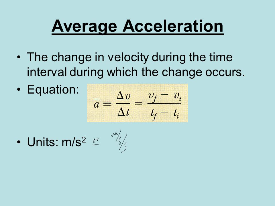 Average Acceleration The change in velocity during the time interval during which the change occurs.