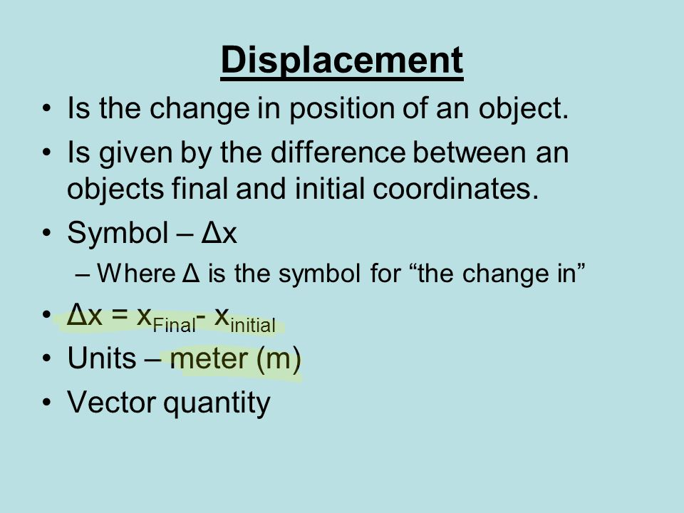 Displacement Is the change in position of an object.