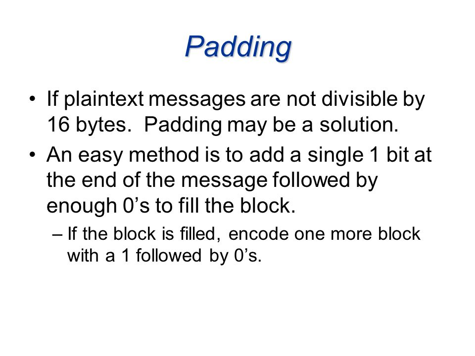 Padding If plaintext messages are not divisible by 16 bytes. Padding may be a solution.