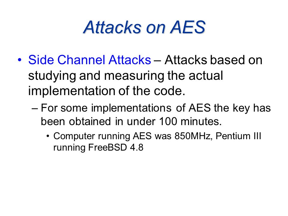 Attacks on AES Side Channel Attacks – Attacks based on studying and measuring the actual implementation of the code.