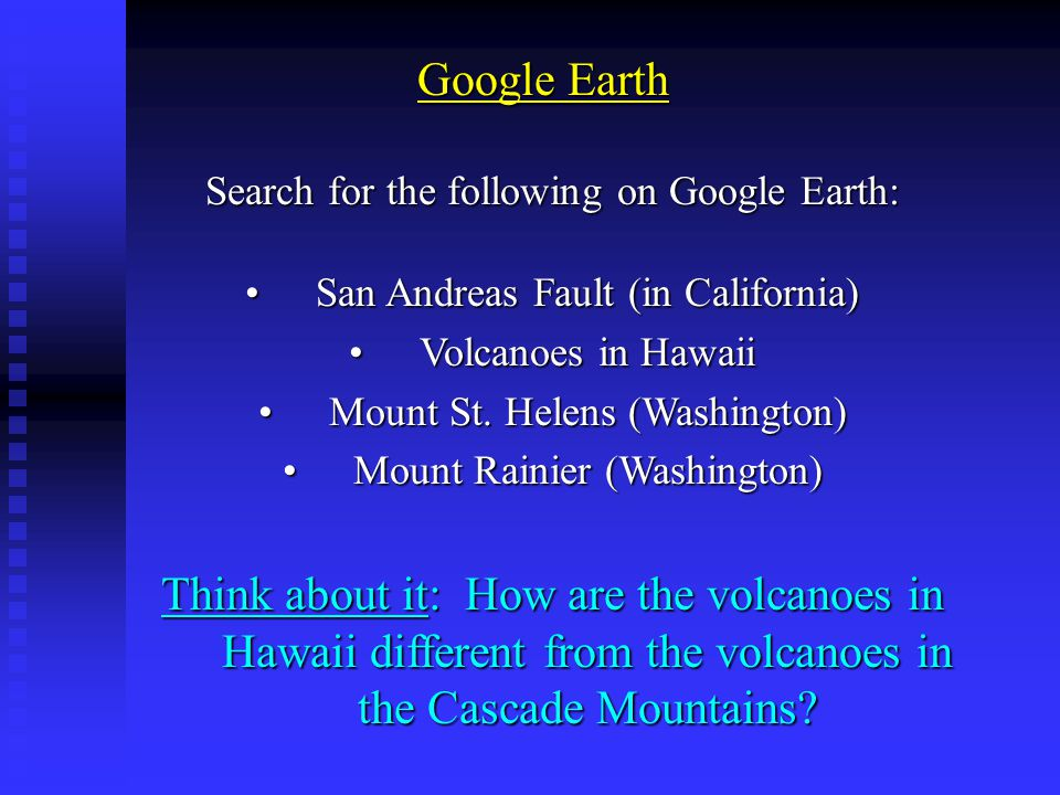 Google Earth Search for the following on Google Earth: San Andreas Fault (in California) Volcanoes in Hawaii.