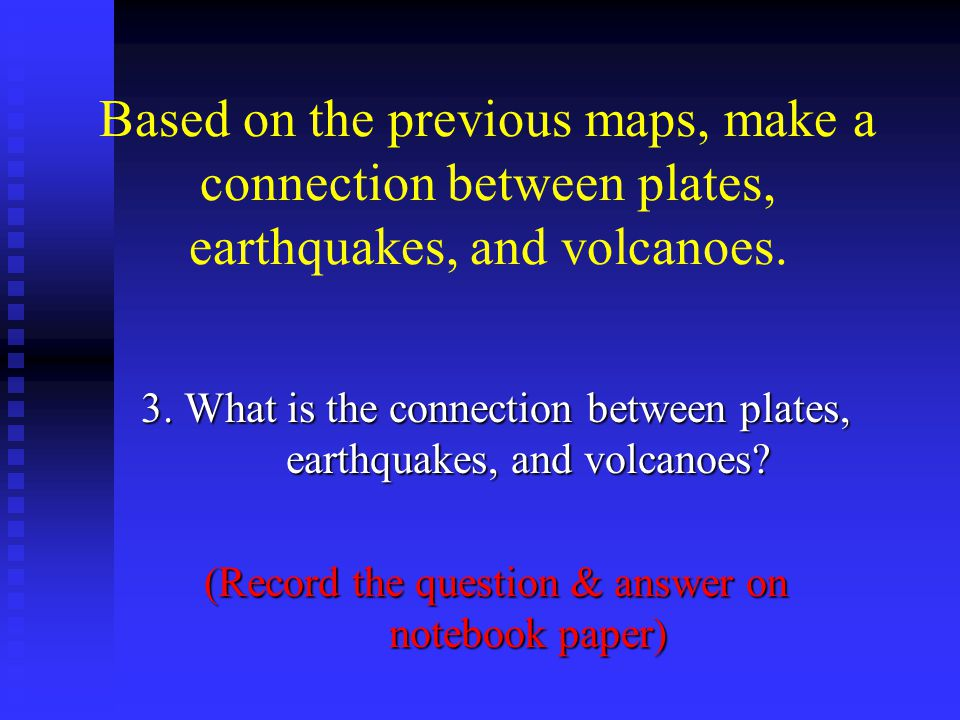 Based on the previous maps, make a connection between plates, earthquakes, and volcanoes.