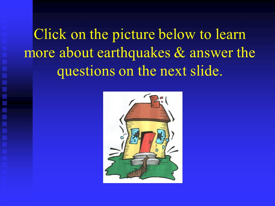 Click on the picture below to learn more about earthquakes & answer the questions on the next slide.