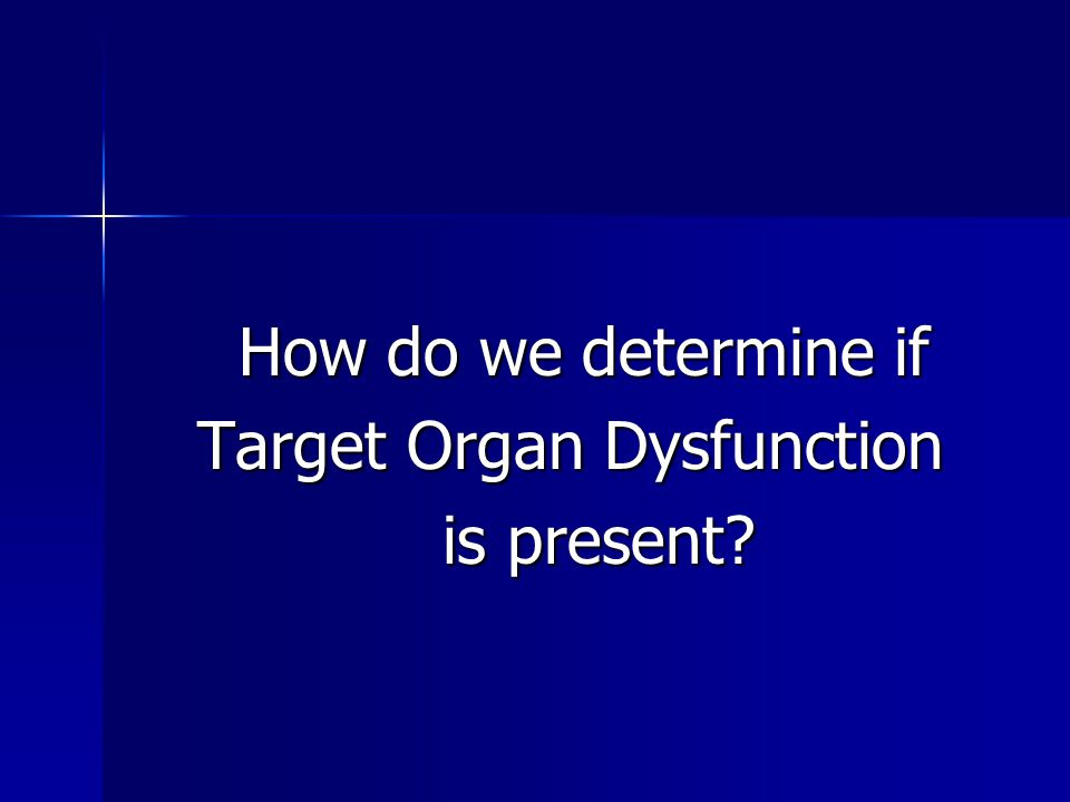 How do we determine if Target Organ Dysfunction is present