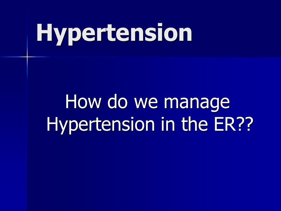 Hypertension How do we manage Hypertension in the ER