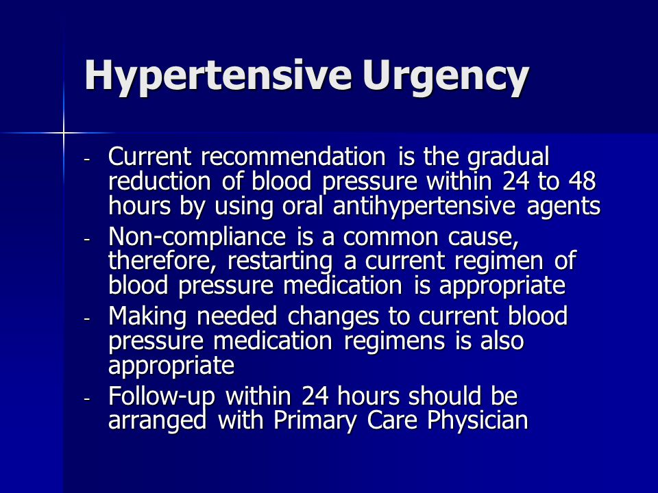 Hypertensive Urgency Current recommendation is the gradual reduction of blood pressure within 24 to 48 hours by using oral antihypertensive agents.
