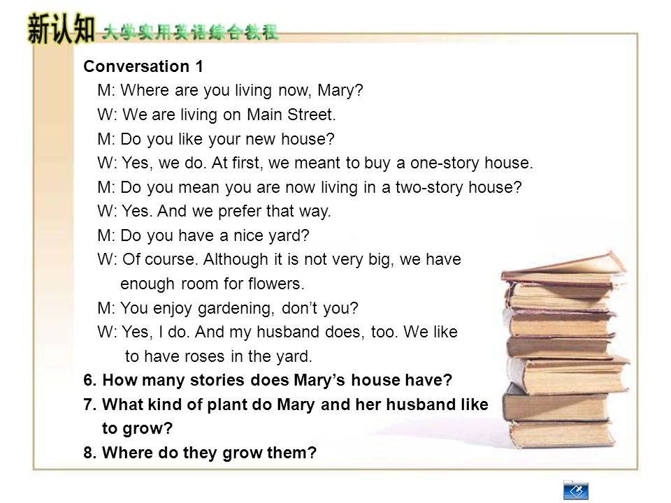 Conversation 1 M: Where are you living now, Mary W: We are living on Main Street. M: Do you like your new house
