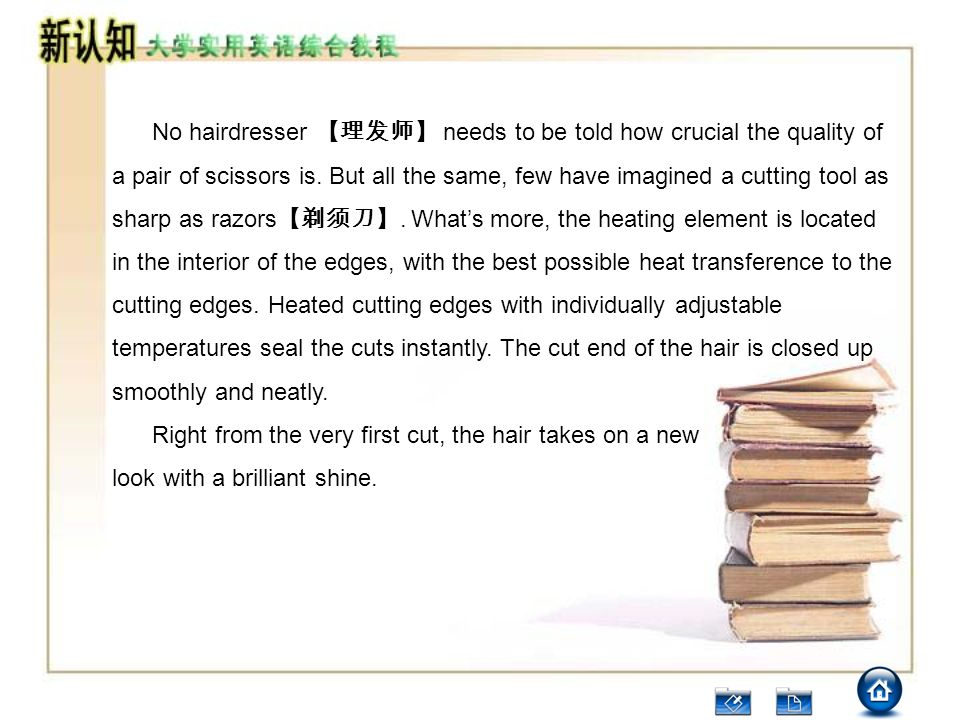 No hairdresser 【理发师】 needs to be told how crucial the quality of a pair of scissors is. But all the same, few have imagined a cutting tool as sharp as razors【剃须刀】. What's more, the heating element is located in the interior of the edges, with the best possible heat transference to the cutting edges. Heated cutting edges with individually adjustable temperatures seal the cuts instantly. The cut end of the hair is closed up smoothly and neatly.