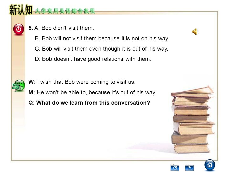 5. A. Bob didn't visit them. B. Bob will not visit them because it is not on his way. C. Bob will visit them even though it is out of his way.