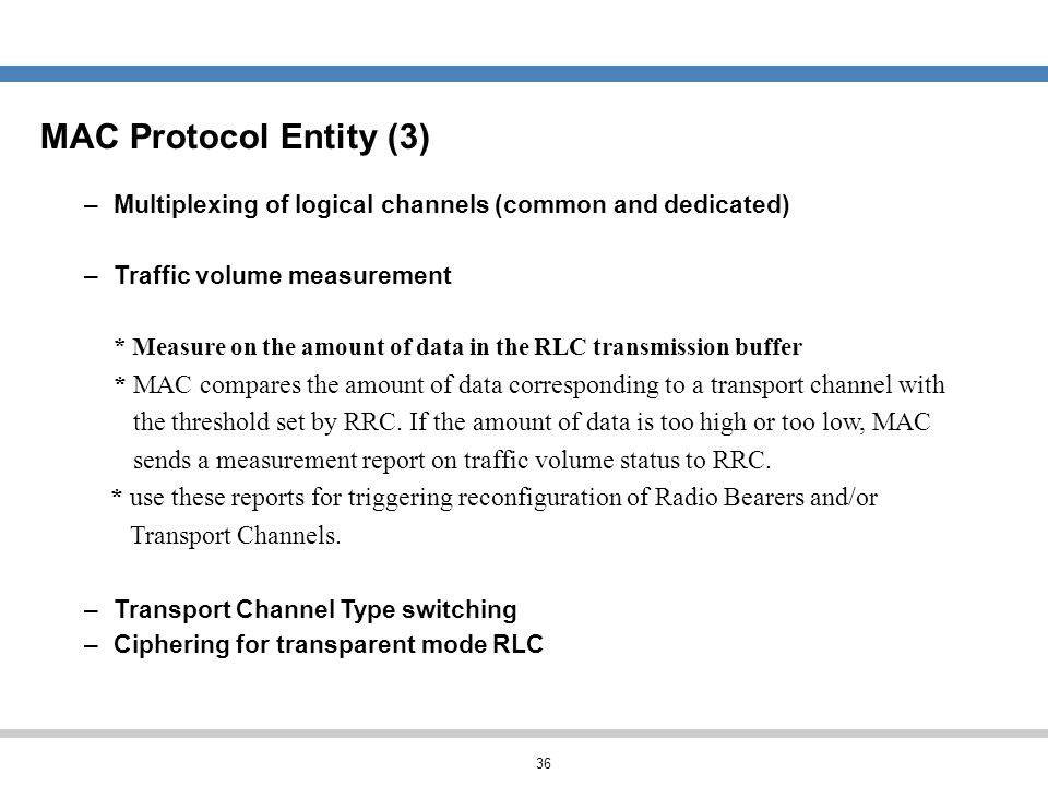 MAC Protocol Entity (3) Multiplexing of logical channels (common and dedicated) Traffic volume measurement.