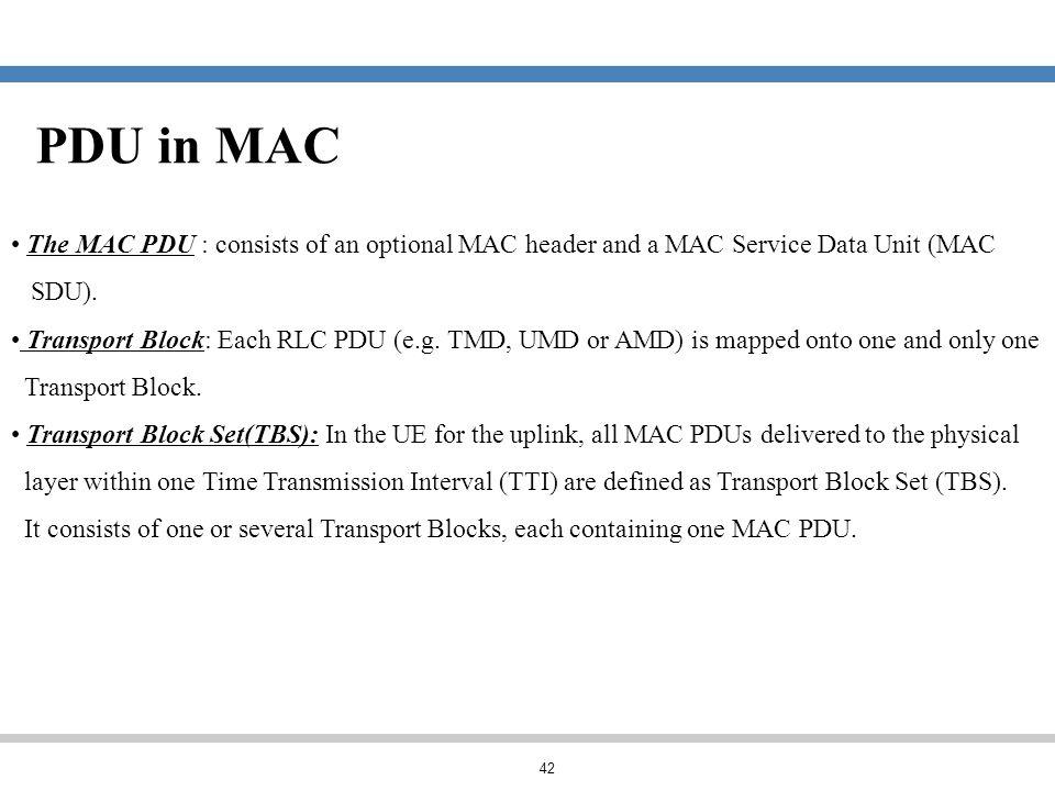 PDU in MAC The MAC PDU : consists of an optional MAC header and a MAC Service Data Unit (MAC. SDU).