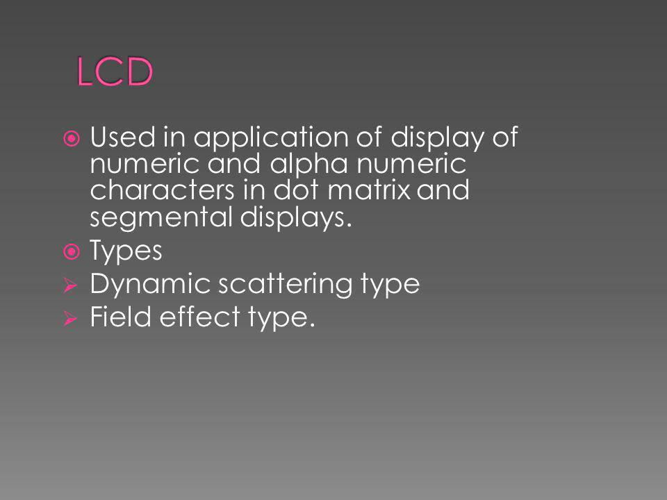 LCD Used in application of display of numeric and alpha numeric characters in dot matrix and segmental displays.