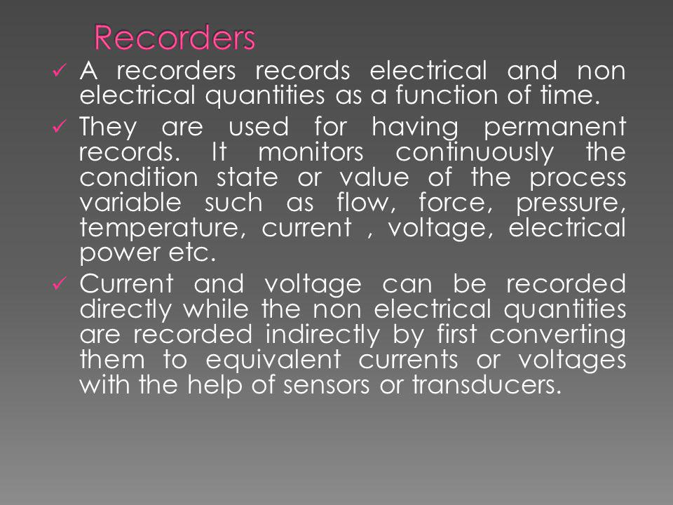 Recorders A recorders records electrical and non electrical quantities as a function of time.