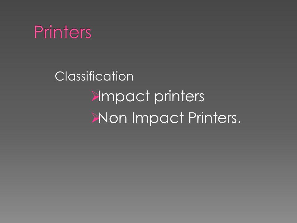 Printers Classification Impact printers Non Impact Printers.