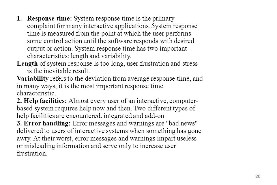 Response time: System response time is the primary complaint for many interactive applications. System response time is measured from the point at which the user performs some control action until the software responds with desired output or action. System response time has two important characteristics: length and variability.