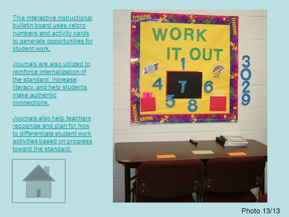 This interactive instructional bulletin board uses velcro numbers and activity cards to generate opportunities for student work. Journals are also utilized to reinforce internalization of the standard, increase literacy, and help students make authentic connections. Journals also help teachers recognize and plan for how to differentiate student work activities based on progress toward the standard.