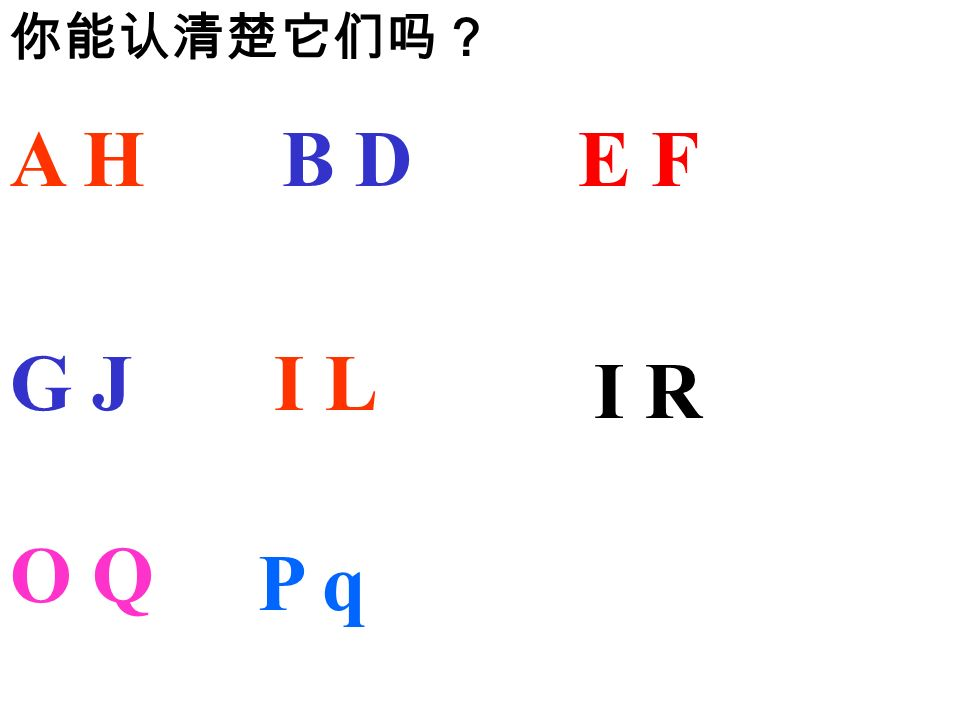 你能认清楚它们吗? A H B D E F G J I L I R O Q P q