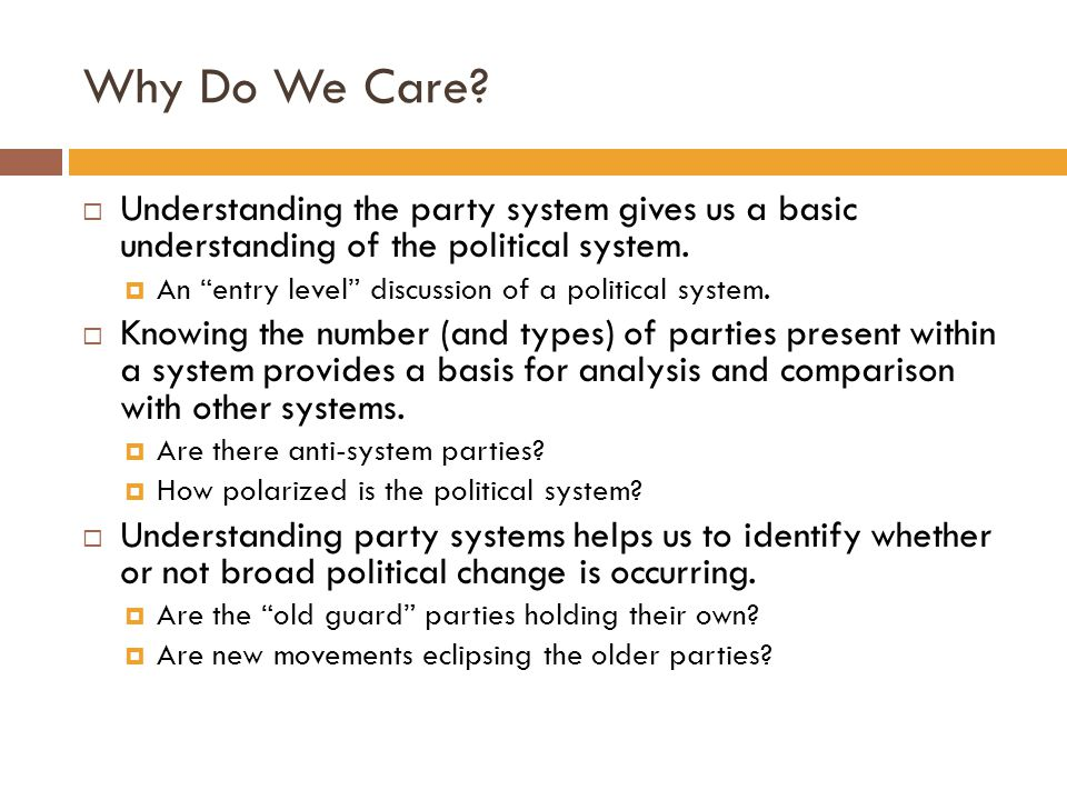 Why Do We Care Understanding the party system gives us a basic understanding of the political system.