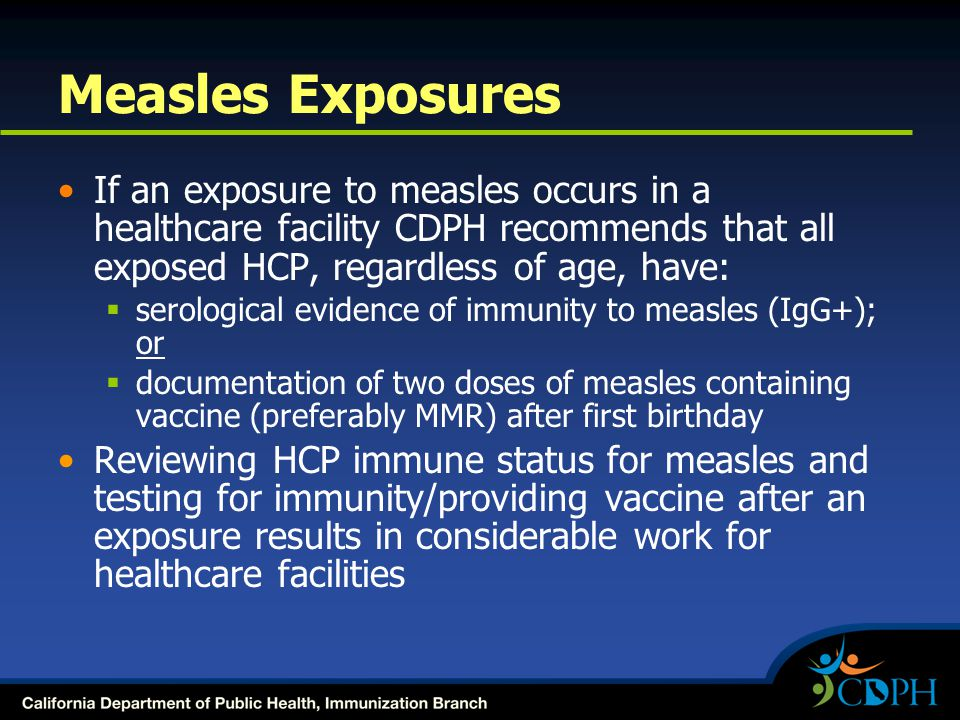 Measles Exposures If an exposure to measles occurs in a healthcare facility CDPH recommends that all exposed HCP, regardless of age, have: