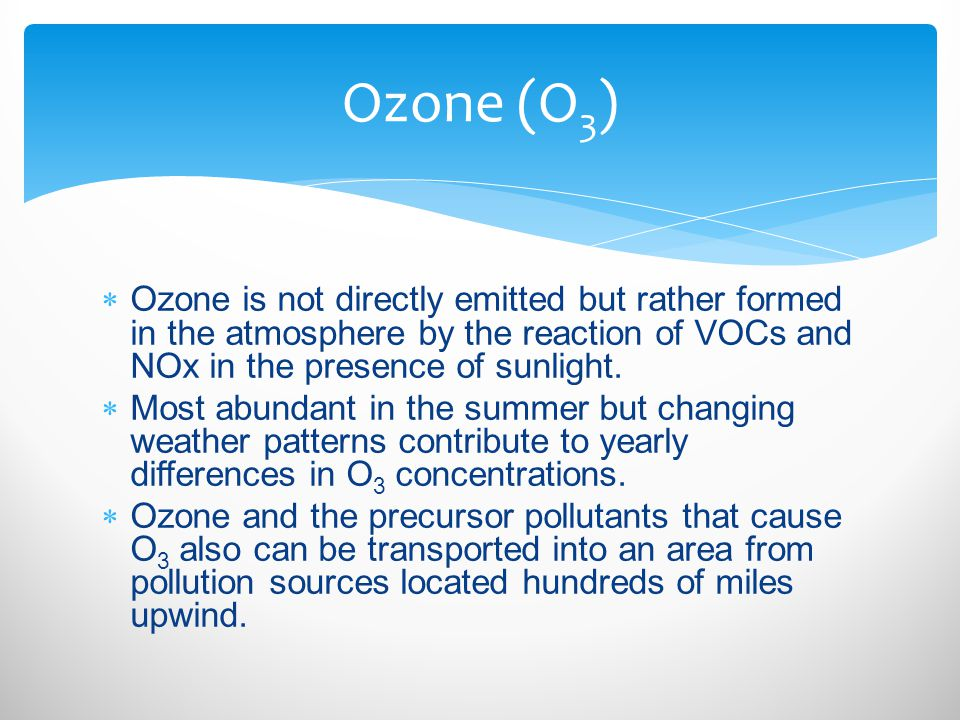 Ozone (O3) Ozone is not directly emitted but rather formed in the atmosphere by the reaction of VOCs and NOx in the presence of sunlight.